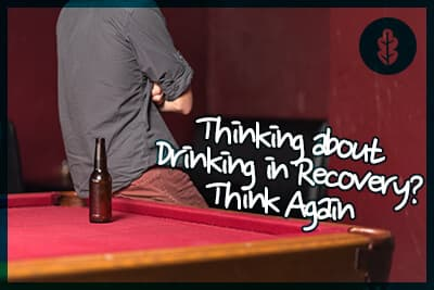 Thinking about Drinking in Recovery? Think Again